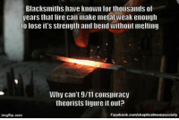9/11, Doctor, and Facebook: Blacksmiths have known for thousands of  years that fire can make metal weak enough  to lose it's strength and bend Without Imelting  Why can't 9/11 conspiracy  theorists figure it out?  Facebook.com/skepticalmemesoci  imgflip.com Just as Wakefield's fraudulent vaccine study spawned thousands of Google doctors, the 9/11 attacks suddenly made thousands of people instant engineering experts. Fire doesn't need to melt steel. It just needs to make it lose its temper and buckle from all the weight it's holding from above. http://bit.ly/1xvwcK9 (Image: Jeff Kubina (CC)) #911truth