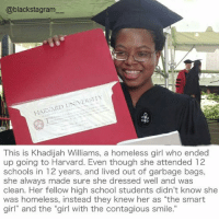 "Homeless, Memes, and School: @blackstagram  HARVARD UNIVERSITY  This is Khadijah Williams, a homeless girl who ended  up going to Harvard. Even though she attended 12  schools in 12 years, and lived out of garbage bags,  she always made sure she dressed well and was  clean. Her fellow high school students didn't know she  was homeless, instead they knew her as ""the smart  girl"" and the ""girl with the contagious smile."" Because your hard work and positive attitude are everything! @blaxcellence_ blackexcellence blackpride blackandproud blackpower africanamerican melanin ebony panafrican blackcommunity problack brownskin"