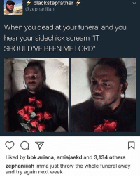"Memes, Scream, and Been: blackstepfather  azephaniiiah  When you dead at your funeral and you  hear your sidechick scream ""IT  SHOULD'VE BEEN ME LORD""  Liked by bbk.ariana, amiajaekd and 3,134 others  zephaniiiah imma just throw the whole funeral away  and try again next week Somebody get her"