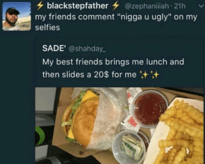 "Friends, Ugly, and Best: blackstepfather @zephaniiah 21h  my friends comment ""nigga u ugly"" on my  selfies  SADE' @shahday.  My best friends brings me lunch and  then slides a 20$ for me Great friends."