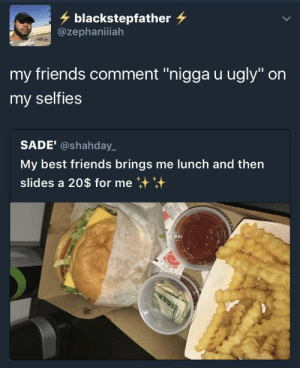 "Friends, Real Friends, and Ugly: blackstepfather  @zephaniiah  my friends comment ""nigga u ugly"" on  my selfies  SADE' @shahday  My best friends brings me lunch and then  slides a 20$ for me Real Friends?"
