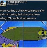 """Bitch, Girls, and Group Chat: blackstepfather  @zephaniiiah  when you find a shawty spam page after  start texting & find out she been  321 people all ya business  y'all  telling Bra girls with spam pages be going live with like 3 people in watching talking about """"alright y'all ask me some questions! What do y'all want me to talk about?"""" Like bitch if you don't end that shit and Skype them or put them in a group chat nigga wtf lmao"""