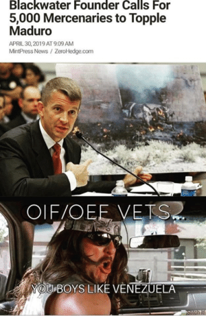 DV6: Blackwater Founder Calls For  5,000 Mercenaries to Topple  Maduro  APRIL 30,2019 AT 9:09 AM  MintPress News/ ZeroHedge.com  OIF/OEE VETS  YOU BOYS LIKE VENEZUELA DV6