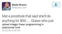 """Blade, Meme, and Guess: Blade Brown  @Regular_Dub  Met a prostitute that said she'll do  anything for $50. Guess who just  solved integer linear programming in  polynomial time  10/22/15, 6:49 PM <p>New meme format? via /r/MemeEconomy <a href=""""http://ift.tt/2Fup78m"""">http://ift.tt/2Fup78m</a></p>"""