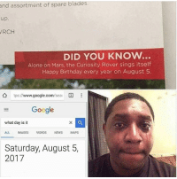 Being Alone, Birthday, and Google: blades  assortment of spare  up.  RCH  and  DID YOU KNOw..  Alone on Mars, the Curiosity Rover sings itself  Happy Birthday every year on August 5.  公  tps://www.google.com/sea:  国  as  Google  what day is it  ALL IMAGESVIDEOS NEWS MAPS  Saturday, August 5,  2017 when ur in australia so u miss everything being ahead in time 🤷🏽♂️🤷🏽♂️🤷🏽♂️
