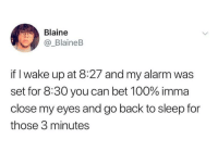 Anaconda, Alarm, and Sleep: Blaine  _BlaineB  if I wake up at 8:27 and my alarm was  set for 8:30 you can bet 100% imma  close my eyes and go back to sleep for  those 3 minutes Every second counts