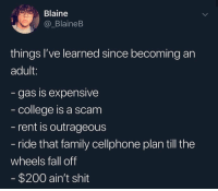 Bailey Jay, College, and Fall: Blaine  @_BlaineB  things I've learned since becoming an  adult:  gas is expensive  college is a scam  rent is outrageous  ride that family cellphone plan till the  wheels fall off  $200 ain't shit Add to the list..😩👇 https://t.co/XkDfXbyqDJ