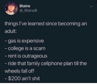 Bailey Jay, College, and Fall: Blaine  @_BlaineB  things l've learned since becoming an  adult:  gas is expensive  college is a scam  rent is outrageous  ride that family cellphone plan till the  wheels fall off  $200 ain't shit Add something else to this list👇😩