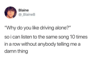 """Being Alone, Driving, and MeIRL: Blaine  _BlaineB  """"Why do you like driving alone?""""  so i can listen to the same song 10 times  in a row without anybody telling me a  damn thingg meirl"""