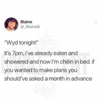 "Af, Memes, and Wyd: Blaine  @_BlaineB  ""Wyd tonight""  It's 7pm, i've already eaten and  showered and now I'm chillin in bed.if  you wanted to make plans you  should've asked a month in advance 😂Accurate AF"