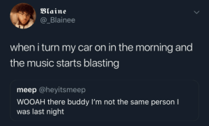 Dank, Memes, and Music: Blaine  @_Blainee  when i turn my car on in the morning and  the music starts blasting  meep @heyitsmeep  WOOAH there buddy I'm not the same person I  was last night Hey yo I did some things, but that's the old me by Benjamin_Franklean MORE MEMES