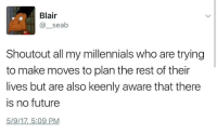 Future, Tumblr, and Millennials: Blair  @seab  Shoutout all my millennials who are trying  to make moves to plan the rest of their  lives but are also keenly aware that there  is no future  5/9/17,5:09 PM labellabrianna: arievogues:  the-suburb-vibes:  gang gang  *throws up set*   i think about this a lot