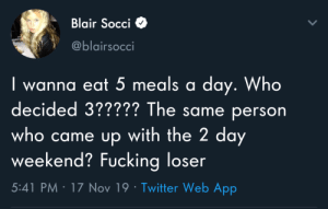 Fucking, Twitter, and Got: Blair Socci  @blairsocci  wanna eat 5 meals a day. Who  decided 3????? The same person  who came up with the 2 day  weekend? Fucking loser  5:41 PM 17 Nov 19 Twitter Web App We got screwed