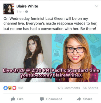 "Comfortable, Feminism, and Too Much: Blaire White  1 hr  On Wednesday feminist Laci Green will be on my  channel live. Everyone's made response videos to her,  but no one has had a conversation with her. Be there!  You  Live 3729@ 2:30 PM Pacific Standard time  youtube.com/BlaireWhitex  outube com  00758  173 Comments 64 Shares  Like  Share  Comment <p><a href=""http://bullettime20.tumblr.com/post/158906449393/the-lost-alchemist-libertarirynn-are-yall"" class=""tumblr_blog"">bullettime20</a>:</p>  <blockquote><p><a href=""https://libertarirynn.tumblr.com/post/158905591739/the-lost-alchemist-libertarirynn-are-yall"" class=""tumblr_blog"">libertarirynn</a>:</p>  <blockquote><p><a href=""https://the-lost-alchemist.tumblr.com/post/158905360116/are-yall-ready-to-witness-a-damn-murder"" class=""tumblr_blog"">the-lost-alchemist</a>:</p><blockquote> <p><a href=""https://libertarirynn.tumblr.com/post/158903934169/are-yall-ready-to-witness-a-damn-murder"" class=""tumblr_blog"">libertarirynn</a>:</p>  <blockquote><p>Are ya'll ready to witness a damn murder?</p></blockquote>  <p>I am out of the loop can someone explain this to me?</p> </blockquote> <p>Blaire White: A transgender anti-SJW who makes videos on all kinds of hot button topics like being anti-feminism and rejecting the idea of there being more than two genders.</p><p>Laci Green: White feminism personified. Celebrated being a homewrecker. Praised the Baltimore riots. Had a meltdown on Twitter when Trump won. Basically your textbook bitter feminist with a YouTube channel. </p><p>Blaire can be a bit much and Laci is usually waaaaaaay too much and they're basically as far opposite on the spectrum as you can get. Grab your popcorn and get comfortable. </p></blockquote>  <p>Lacing Green said on Twitter that she actually likes Blaire.</p></blockquote>  <p>I have to say I&rsquo;m pretty surprised she&rsquo;s arranging the discussion. From what I hear it was her idea.</p>"