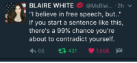 """Tumblr, Free, and White: BLAIRE WHITE  @MsBlai  2h v  """"I believe in free speech, but  If you start a sentence like this,  there's a 99% chance you're  about to contradict yourself.  68 t 431  1,558 M She's not wrong."""