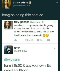 ✴Society is going down hill✴ threepercentnation: Blaire White  @MsBlaire White  Imagine being this entitled  foxy grandpa  awtvrsam 4h  so which trump supporter is going  when he decides to strip me of the  heath care that covers it  At 449  942 M  DBW  @USAF DBW  (awtVrsam  Earn $15.00 & buy your own. It's  called adulthood ✴Society is going down hill✴ threepercentnation