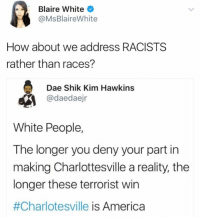 (GC): Blaire White  @MsBlaireWhite  How about we address RACISTS  rather than races?  Dae Shik Kim Hawkins  @daedaejr  White People,  The longer you deny your part in  making Charlottesville a reality, the  longer these terrorist win  #Charlotesville is America (GC)