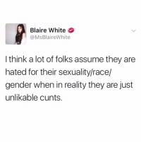 Facts, Memes, and White: Blaire White  @MsBlaireWhite  I think a lot of folks assume they are  hated for their sexuality/race/  gender when in reality they are just  unlikable cunts. Facts on facts.