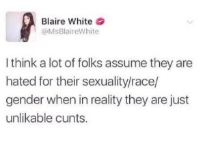 The Following, White, and Race: Blaire White&  @MsBlaireWhite  I think a lot of folks assume they are  hated for their sexuality/race/  gender when in reality they are just  unlikable cunts. Please note the following