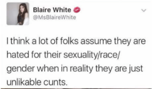 White, Race, and Reality: Blaire White  @MsBlaireWhite  I think a lot of folks assume they are  hated for their sexuality/race/  gender when in reality they are just  unlikable cunts. Would you marry me blaire?
