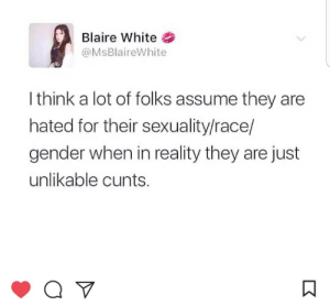 Facts, The Real, and White: Blaire White  @MsBlaireWhite  I think a lot of folks assume they are  hated for their sexuality/race/  gender when in reality they are just  unlikable cunts. The real facts