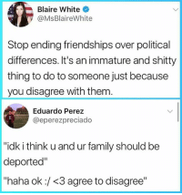 "Family, Memes, and Politics: Blaire White  @MsBlaireWhite  Stop ending friendships over political  ifferences. It's an immature and shitty  thing to do to someone just because  you disagree with them  Eduardo Perez  @eperezpreciado  ""idk i think u and ur family should be  deported""  ""haha ok:/<3 agree to disagree"" Right....🤦🏻‍♂️🤦🏽‍♀️🤦🏿‍♂️🤦🏻‍♀️🤦🏾‍♂️🤦🏼‍♀️ noposwow immigration trump politics"