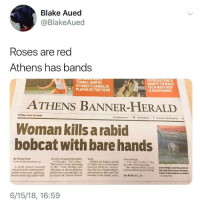 "Cats, Church, and Friday: Blake Aued  @BlakeAued  Roses are red  Athens has bands  TENNIS: NORTH  OCONEE'S DANIELIS  GEORGIA COACH  WANTS TO MAKE  RG TECH MATCHUP  PLAYER OF THE YEAR  AHAPPENING  ATHENS BANNER-HERALD  Friday, June 15, 2018  onlineathens.com/·@onlineathens if t  Woman kills a rabid  bobcat with bare hands  By Wayne Ford  wayne.ford@ontlneathens.com  the cat's strangulation death. Road  chest and legs.  ""I thought, Not today.  There was no way I was going  Phillips has begun a round  of rabies shots at Northeast  ""I'm very lucky,"" the  46-year-old woman said.  A rabid bobcat recently to die, "" DeDe Phillips said Georgia Medical Center. The unprovoked attack DeDe Phillips took this photo of  attacked a Hart County grand Thursday as she recalled the She also has a broken finger, occurred about 6 p.m. She had the rabid bobcat just moments  mother in her yard, spurring a  furious battle that ended with  attack that occurred June 7 at  and numerous bite and claw  before it attacked her on June 7  her home off Liberty Church wounds to her hands, arms, See BOBCAT, A7  6/15/18, 16:59"