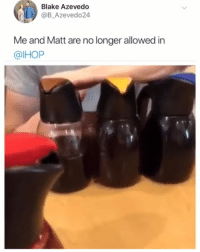 Ihop, Instagram, and Memes: Blake Azevedo  @B_Azevedo24  Me and Matt are no longer allowed in  @IHOP ⚡️😱 @theloversayings is the most sexual account on Instagram 🍆💦