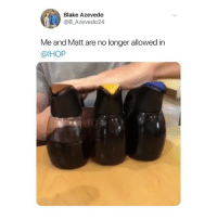 Ihop, Lmao, and Memes: Blake Azevedo  @B_Azevedo24  Me and Matt are no longer allowed in  @IHOP lmao sound on 😂 watch this @barrysbanterbus (@b_azevedo24 on Twitter)