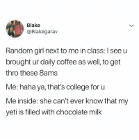 College, Chocolate, and Coffee: Blake  @Blakegarav  Random girl next to me in class: I see u  brought ur daily coffee as well, to get  thro these 8ams  Me: haha ya, that's college for u  Me inside: she can't ever know that my  yeti is filled with chocolate milk lolll chocolate milk 😋
