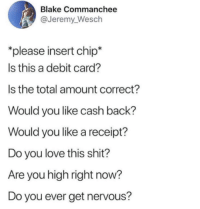 Love, Shit, and Receipt: Blake Commanchee  @Jeremy Wesch  please insert chip*  Is this a debit card?  Is the total amount correct?  Would you like cash back?  Would you like a receipt?  Do you love this shit?  Are you high right now?  Do you ever get nervous?