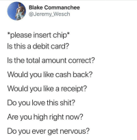 "Love, Shit, and Weed: Blake Commanchee  @Jeremy_Wesch  ""please insert chip*  Is this a debit card?  Is the total amount correct?  Would you like cash back?  Would you like a receipt?  Do you love this shit?  Are you high right now?  Do you ever get nervous? 😂😂 @donny.drama"