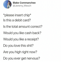 Funny, Love, and Shit: Blake Commanchee  @Jeremy_Wesch  *please insert chip*  Is this a debit card?  Is the total amount correct?  Would you like cash back?  Would you like a receipt?  Do you love tnis shit?  Are you high riaht now?  Do you ever get nervous? I actually started singing this😭😭follow @toptree for more🙌🏻