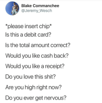 Love, Shit, and Receipt: Blake Commanchee  @Jeremy_Wesch  please insert chip*  Is this a debit card?  Is the total amount correct?  Would you like cash back?  Would you like a receipt?  Do you love this shit?  Are you high right now?  Do you ever get nervous?
