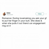 Beautiful, Butt, and Memes: blake  Follow  Leemanish  Romance: During lovemaking you ask your gf  to put her finger in your butt. She does &  when she pulls it out there's an engagemenft  ring on it This is beautiful.