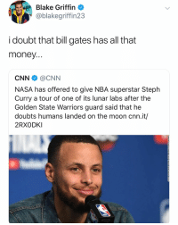 Their goal has been Steph all along they want to see the secret to his 3pt shot 😂: Blake Griffin  @blakegriffin23  i doubt that bill gates has all that  money  CNN @CNN  NASA has offered to give NBA superstar Steph  Curry a tour of one of its lunar labs after the  Golden State Warriors guard said that he  doubts humans landed on the moon cnn.it/  2RXODKI Their goal has been Steph all along they want to see the secret to his 3pt shot 😂