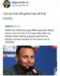 I doubt Kendall Jenner rides well: Blake Griffin  @blakegriffin23  i doubt that bill gates has all that  money  CNN @CNN  NASA has offered to give NBA superstar Steplh  Curry a tour of one of its lunar labs after the  Golden State Warriors guard said that he  doubts humans landed on the moon cnn.it/  2RXODKI I doubt Kendall Jenner rides well