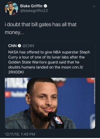 Can't win if you don't play: Blake Griffin  @blakegriffin23  i doubt that bill gates has all that  money  CNN @CNN  NASA has offered to give NBA superstar Steph  Curry a tour of one of its lunar labs after the  Golden State Warriors guard said that he  doubts humans landed on the moon cnn.it/  2RXODKI  12/11/18, 1:49 PM Can't win if you don't play