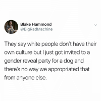 Memes, Party, and White People: Blake Hammond  @BigRadMachine  They say white people don't have their  own culture but I just got invited to a  gender reveal party for a dog and  there's no way we appropriated that  from anyone else. 🤷🏻♂️🤷🏻♂️🤷🏻♂️