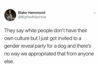 Party, White People, and White: Blake Hammond  @BigRadMachine  They say white people don't have their  own culture but I just got invited to a  gender reveal party for a dog and there's  no way we appropriated that from anyone  else