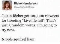 "Justin Bieber, Memes, and Workaholics: Blake Henderson  Workaholic Blake  Justin Bieber got 100,ooo retweets  for tweeting ""Live life full"". That's  just 3 random words. I'm going to  try now.  Nipple squirrel ham Follow fellow teamnoharmdone member @theyamgram 🔥"