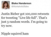 "100k upvotes for Giraffe Cheese Burrito?: Blake Henderson  @WorkaholicBlake  Justin Bieber got 10o,o00 retweets  for tweeting ""Live life full"". That's  just 3 random words. I'm going to  try now.  Nipple squirrel ham 100k upvotes for Giraffe Cheese Burrito?"