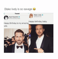Birthday, Savage, and Ryan Reynolds: Blake lively is so savage  Tweet  Blake Lively  oblakelively  Ryan Reynolds  @VancityReynolds  Happy birthday, baby  Happy Birthday to my amazing  wife. Blake lively is a goddess 💁🏼 Tag someone who would do this