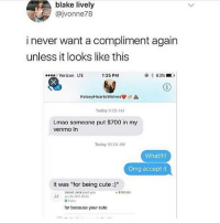 "Cute, Lmao, and Memes: blake lively  @jvonne78  i never want a compliment again  unless it looks like this  Verizon LTE  1:25 PM  KolseyHeartswolves./'à  Today 8150 AM  Lmao someone put $700 in my  venmo In  Today 10:24 AM  What!!!!  Omg accept it  It was ""for being cute:)""  Jarret Jack paid you  $70000  JJ 22 2017 0033  for because your cute beauty on the inside doesnt get u this"