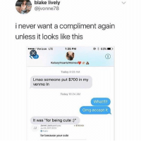 "Cute, Lmao, and Memes: blake lively  @jvonne78  i never want a compliment again  unless it looks like this  Verizon LTE  1:25 PM  <6  KelsoyHeartsWolves  Today 8:59 AM  Lmao someone put $700 in my  venmo In  Today 10:24 AM  What!!!!  Omg accept it  It was ""for being cute:""  $700.00  JJ  Jarret Jack paid you  3, 2017, 0033  Publ  for because your cute Me neither 😁"