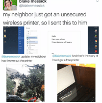 """Kendall Jenner, Memes, and Neighbors: blake messick.  Cablakemessick  my neighbor just got an unsecured  wireless printer, so I sent this to him  Print  Hello  lam your printer  I have become self-aware  @blakemessick update: my neighbor  Cablakemessick  And that's the story of  how got a free printer  has thrown out the printer """"I follow @kalesalad and u should too"""" - Kendall Jenner and Jesus"""