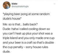 Beer, Dude, and Sorry: blake  @stopblakefogle  playing beer pong at some random  dude's house*  Me: so is that... balls back'?  Dude: haha l called cooling down so  you can't heat up plus your shot was a  triple Island and you only made one cup  and your beer is a craft so that's double  the cup penalty - sorry house rules  dude.