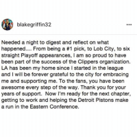 Detroit, Detroit Pistons, and Memes: blakegriffin32  Needed a night to digest and reflect on what  happened From being a #1 pick, to Lob City, to six  straight Playoff appearances, I am so proud to have  been part of the success of the Clippers organization.  LA has been my home since I started in the league  and I will be forever grateful to the city for embracing  me and supporting me. To the fans, you have been  awesome every step of the way. Thank you for your  years of support. Now I'm ready for the next chapter,  getting to work and helping the Detroit Pistons make  a run in the Eastern Conference. BlakeGriffin speaks on being traded to the DetroitPistons!🏀👀 @BlakeGriffin32 WSHH