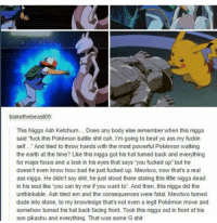 "Ash, Ass, and Bad: blakethebeast09:  This Nigga Ash Ketchum... Does any body else rememberwhen this nigga  said fuck this Pokémon battle shit cuh, I'm going to beat yo ass my fuckin  self... And tried to throw hands with the most powerful Pokémon walking  the earth at the time? Like this nigga got his hat tumed back and everything  for major focus and a look in his eyes that says you fucked up"" but he  doesn't even know how bad he just fucked up. Mewtwo, now that's a real  ass nigga. He didn't say shit, he just stood there staring this little nigga dead  in his soul like you can try me if you want to. And then, this nigga did the  unthinkable. Ash tried em and the consequences were fatal. Mewtwo tumed  dude into stone, to my knowledge that's not even a legit Pokémon move and  somehow tumed his hat back facing front. Took this nigga out in front of his  son pikachu and everything. That was some G shit Mew Two was forever the realest nigga in Pokémon"