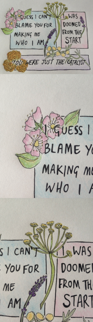 Tumblr, Blog, and Rose: BLAME You FOR DOOMED  MAKING MEFROM TH  WHO I AM/ | START  OUWERE TALYST   UESS  BLAME Y  MAKING M  WHO | /   WAS  YoU FoRDOOME  FROM TH  I CAN  ME  STAR gwahop-draws: words i'll never say - part one  fennel, flattery and deceit; lavender, devotion and distrust; marigold, pain and grief; sweetbriar rose, a wound to heal; artemisia absinthium, absence and bitter sorrow